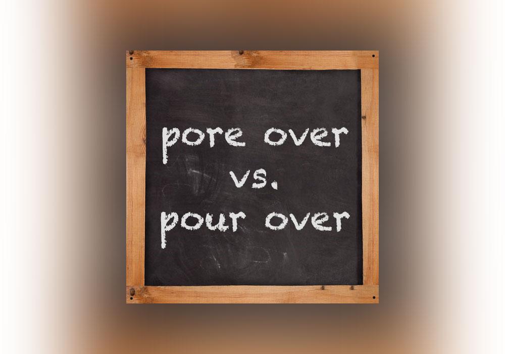 pore over vs  pour over